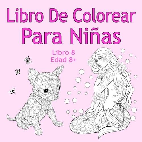 Libro De Colorear Para Niñas Libro 8 Edad 8+: Imágenes encantadoras como animales, unicornios, hadas, sirenas, princesas, caballos, gatos y perros para niños de 8 años en adelante