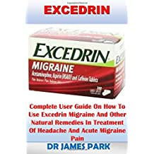 Excedrin: Complete User Guide On How To Use Excedrin Migraine And Other Natural Remedies In Treatment Of Headache And Acute Migraine Pain