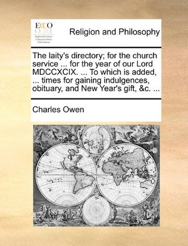 The laity's directory; for the church service ... for the year of our Lord MDCCXCIX. ... To which is added, ... times for gaining indulgences, obituary, and New Year's gift, &c. ... by Charles Owen (2010-05-27)