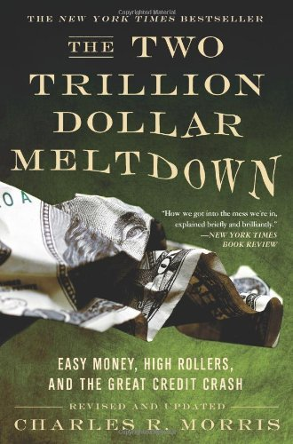two-trillion-dollar-meltdown-easy-money-high-rollers-and-the-great-credit-crash-by-charles-r-morris-