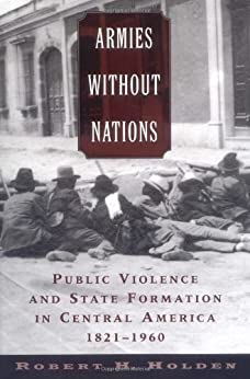 Armies without Nations: Public Violence and State Formation in Central America, 1821-1960 de [Holden, Robert H.]