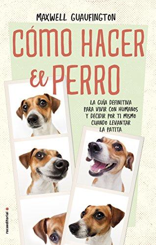 Cómo hacer el perro: La guía definitiva para vivir con humanos y decidir por ti mismo cuándo levantar la patita. (No Ficción)