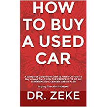 HOW TO BUY A USED CAR: A Complete Guide from Start to Finish On How To Buy A Used Car; FROM THE PERSPECTIVE OF AN EXPERIENCED LICENSED CAR DEALER  Buying Checklist Included (English Edition)