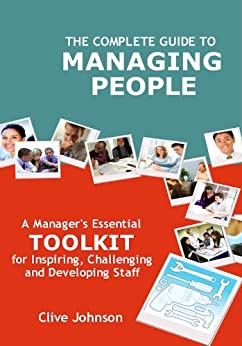 The Complete Guide To Managing People: A manager's essential toolkit for inspiring, challenging and developing staff (English Edition) di [Johnson, Clive]