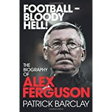 Football - Bloody Hell!: The Biography of Alex Ferguson by Barclay, Patrick (October 14, 2010) Hardcover