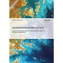 Geographieunterricht 4.0: Chancen und Risiken digitaler Medien für die Arbeit im Geographieunterricht
