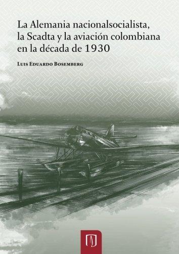 Descargar Libro La Alemania nacionalsocialista: La Scadta y la aviación colombiana en la década de 1930 de Mr. Luis Eduardo Bosemberg