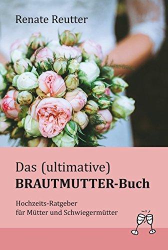 Das (ultimative) Brautmutter-Buch: Hochzeits-Ratgeber für Mütter und Schwiegermütter