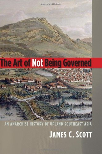 The Art of Not Being Governed: An Anarchist History of Upland Southeast Asia (Yale Agrarian Studies Series) by James C. Scott (2009-09-30)