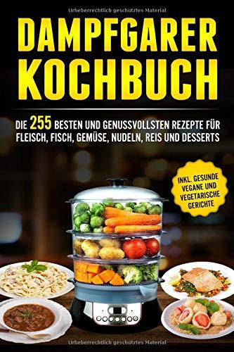 Dampfgarer Kochbuch: Die 255 Besten und genussvollsten Rezepte für Fleisch, Fisch, Gemüse, Nudeln, Reis und Desserts