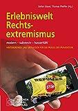Erlebniswelt Rechtsextremismus: modern - subversiv - hasserfüllt <br>Hintergünde und Methoden für die Praxis der Prävention