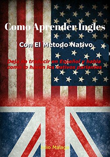 Como Aprender Ingles Con El Método Nativo: Deja de traducir en Español y habla como lo hacen los nativos parlantes.