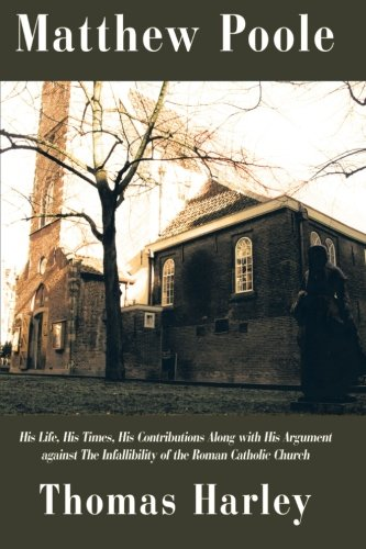Matthew Poole: His Life, His Times, His Contributions Along with His Argument Against The Infallibility of the Roman Catholic Church