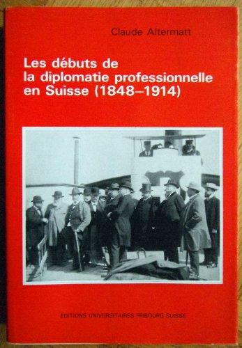 Les débuts de la diplomatie professionnelle en Suisse: 1848-1914 par Claude Altermatt