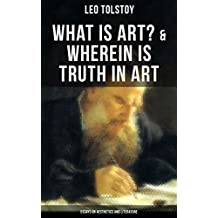 Tolstoy: What is Art? & Wherein is Truth in Art (Essays on Aesthetics and Literature): On the Significance of Science and Art, Shakespeare and the Drama, ... Stop and Think!... (English Edition)