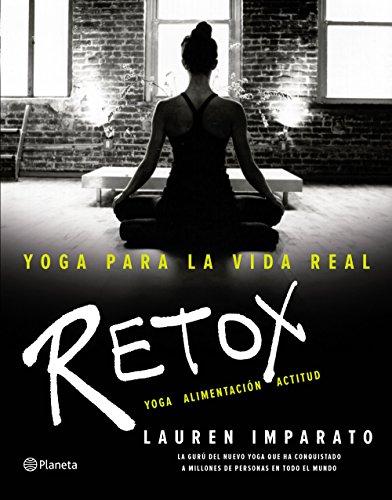 Yoga para la vida real. Retox: Yoga. Alimentación. Actitud por Lauren Imparato