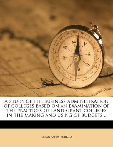 A study of the business administration of colleges based on an examination of the practices of land-grant colleges in the making and using of budgets