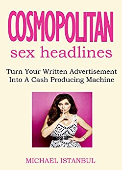 COSMOPOLITAN SEX HEADLINES 2016 - over 1,000+ Headlines Inside!: Turn Your Written Advertisement Into A Cash Producing Machine (English Edition) de [Istanbul, Michael]