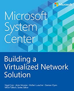 Microsoft System Center Building a Virtualized Network Solution (Introducing) by [Cain, Nigel, Morales, Alvin, Luescher, Michel, Flynn, Damian]