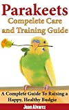 Parakeets: Complete Care and Training Guide: A Complete Guide To Raising a Happy, Healthy Budgie