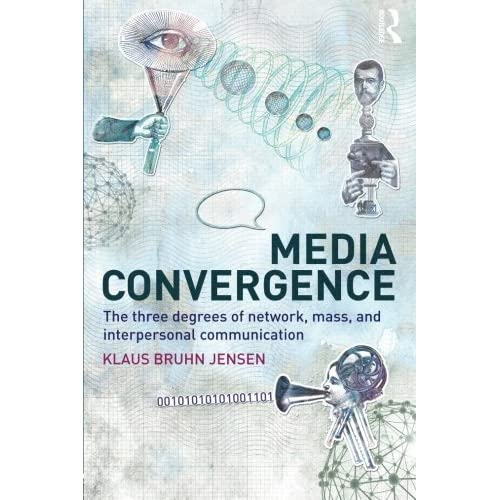 Media Convergence: The Three Degrees of Network, Mass and Interpersonal Communication by Klaus Bruhn Jensen (2010-02-24)