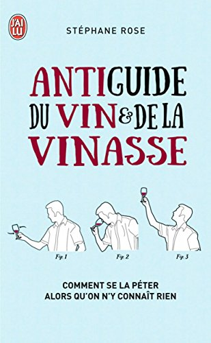 Antiguide du vin et de la vinasse: Comment se la péter alors qu'on n'y connaît rien