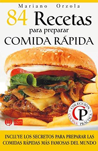 84 RECETAS PARA PREPARAR COMIDA RÁPIDA: Incluye los secretos para preparar las comidas rápidas más famosas del mundo (Colección Cocina Práctica) por Mariano Orzola