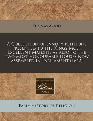 A Collection of svndry petitions presented to the Kings Most Excellent Majestie as also to the two most honourable Houses now assembled in Parliament (1642)