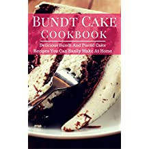 Bundt Cake Cookbook: Delicious Bundt And Pound Cake Recipes You Can Easily Make At Home (Baking Cookbook Book 1) (English Edition)