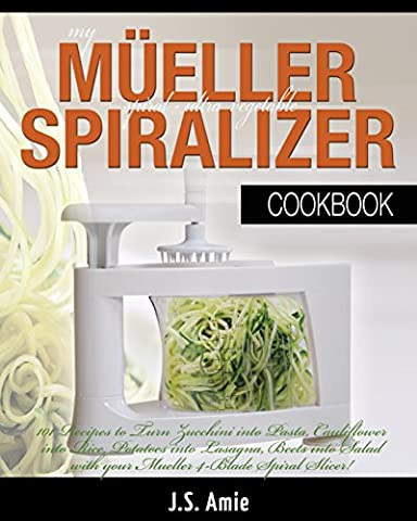 My Mueller Spiral-Ultra Vegetable Spiralizer Cookbook: 101 Recipes to Turn Zucchini into Pasta, Cauliflower into Rice, Potatoes into Lasagna, Beets into ... Slicer! (Vegetable Spiralizer Cookbooks)