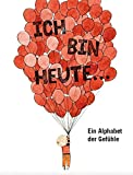 Ich bin heute...: Ein Alphabet der Gefühle