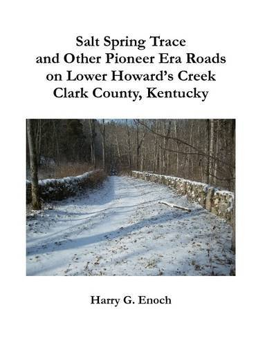Salt Spring Trace and Other Pioneer Era Roads on Lower Howard's Creek, Clark County, Kentucky by Harry G. Enoch (2015-01-15)