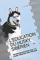 L'EDUCATION DU HUSKY SIBÉRIEN: Toutes les astuces pour un Husky Sibérien bien éduqué
