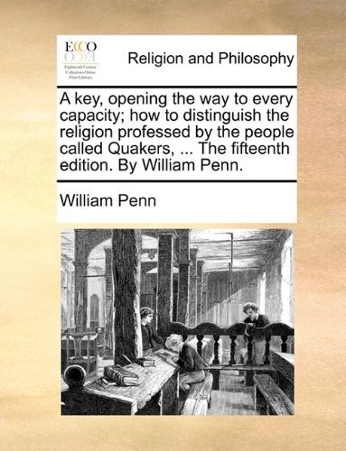 A Key, Opening the Way to Every Capacity; How to Distinguish the Religion Professed by the People Called Quakers, ... the Fifteenth Edition. by Will by William Penn (2010-05-28)