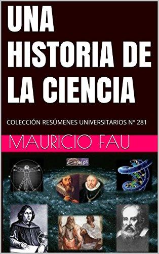UNA HISTORIA DE LA CIENCIA: COLECCIÓN RESÚMENES UNIVERSITARIOS Nº 281 por Mauricio Fau