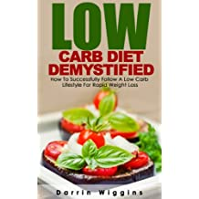 Low Carb Diet: Low Carb Diet Demystified: How To Successfully Follow A Low Carb Lifestyle For Rapid Weight Loss (Ketogenic Diet, Carb Cycling, High Protein Diet) (Weight Loss Diets) (English Edition)