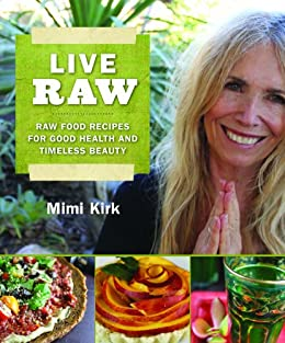 Live Raw: Raw Food Recipes for Good Health and Timeless Beauty par [Kirk, Mimi]
