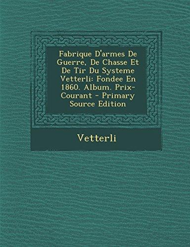 Fabrique D'Armes de Guerre, de Chasse Et de Tir Du Systeme Vetterli: Fondee En 1860. Album. Prix-Courant - Primary Source Edition