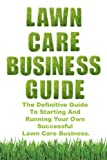 Lawn Care Business Guide: Volume 1