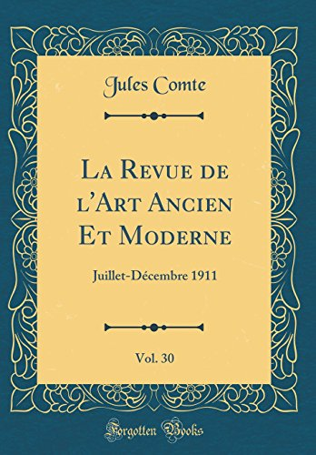 La Revue de l'Art Ancien Et Moderne, Vol. 30: Juillet-Décembre 1911 (Classic Reprint)