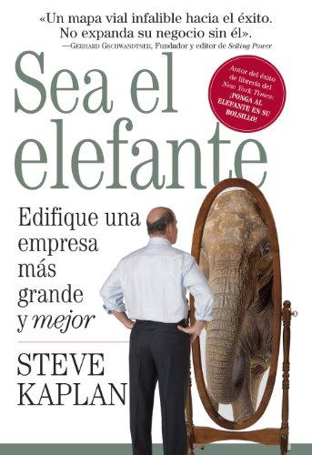 Sea el elefante: Edifique una empresa más grande y mejor por Steve Kaplan