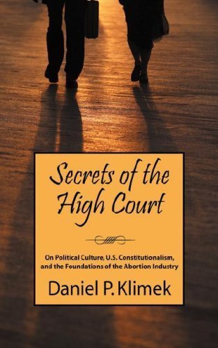 Secrets of the High Court: On Political Culture, U.S. Constitutionalism, and the Foundations of the Abortion Industry by Daniel P. Klimek (2007-09-14)