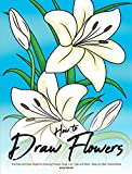 How to Draw Flowers: The Easy and Clear Guide for Drawing Flowers, Rose, Lilly, Tulip and More - Step-by-Step Tutorial Book (English Edition)