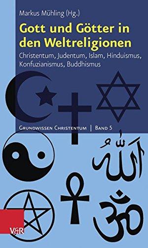Gott und Götter in den Weltreligionen: Christentum, Judentum, Islam, Hinduismus, Konfuzianismus, Buddhismus (Grundwissen Christentum, Bd. 5)