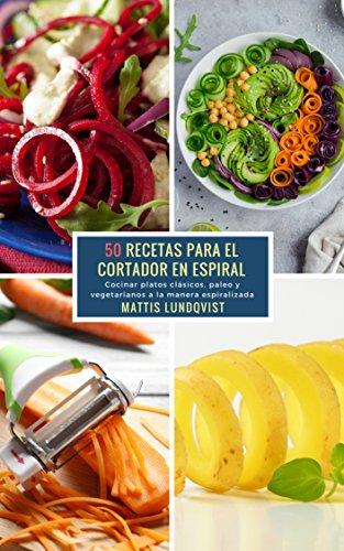 50 Recetas para el Cortador en Espiral: Cocinar platos clásicos, paleo y vegetarianos a la manera espiralizada por Mattis Lundqvist