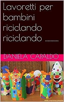 Lavoretti per bambini riciclando riciclando .......... (Italian Edition) by [Capaldo, Daniela]