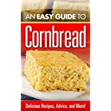 An Easy Guide to Cornbread : Delicious Recipes, Advice, and More! (English Edition)