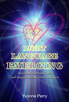 Light Language Emerging: Activating Ascension Codes and Integrating Body, Soul, and Spirit (English Edition) di [Perry, Yvonne]
