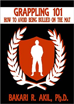 Grappling 101: How to Avoid Being Bullied on the Mat (Brazilian Jiu-Jitsu [BJJ] & Submission Grappling) by [Akil II PhD, Bakari ]