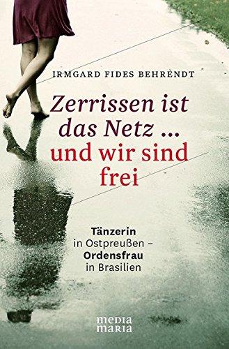 Zerrissen ist das Netz ... und wir sind frei: Tänzerin in Ostpreußen - Ordensfrau in Brasilien (Wir Sind Die Kirche)